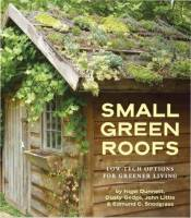Nigel Dunnett, Dusty Gedge, John Little, Edmund C. Snodgrass — SMALL GREEN ROOFS. Low-Tech Options for Greener Living