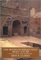 John R. Clarke - The Houses of Roman Italy, 100 B.C.-A.D. 250: Ritual, Space, and Decoration