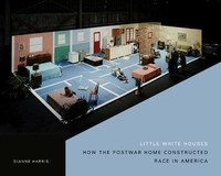 Dianne Harris - Little White Houses: How the Postwar Home Constructed Race in America