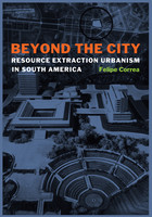 Felipe Correa - Beyond the City: Resource Extraction Urbanism in South America
