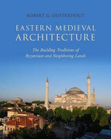 Robert G. Ousterhout - Eastern Medieval Architecture: The Building Traditions of Byzantium and Neighboring Lands