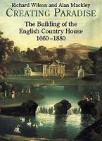 R. L. Wilson, A. Mackley — Creating Paradise: The Building of the English Country House, 1660-1880